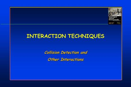 INTERACTION TECHNIQUES Collision Detection and Other Interactions Collision Detection and Other Interactions.