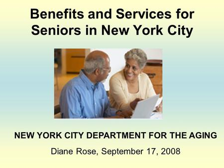 Benefits and Services for Seniors in New York City NEW YORK CITY DEPARTMENT FOR THE AGING Diane Rose, September 17, 2008.