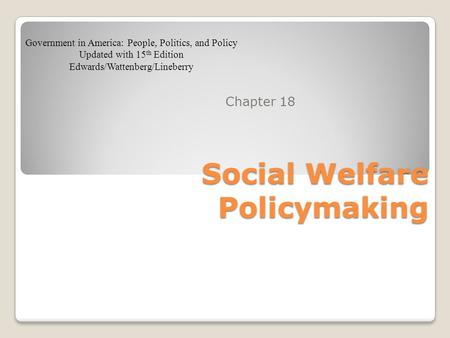 Social Welfare Policymaking Chapter 18 Government in America: People, Politics, and Policy Updated with 15 th Edition Edwards/Wattenberg/Lineberry.
