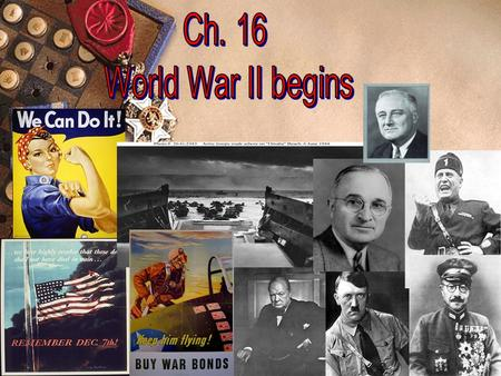Ch. 16 – World War II  Two main reasons U.S. entered World War II in December 1941: – Growth of dictatorships in Europe & Japan (and their invasion of.