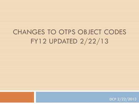 CHANGES TO OTPS OBJECT CODES FY12 UPDATED 2/22/13 DCP 2/22/2013.