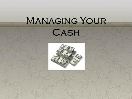 Managing Your Cash. Cash Management $ The daily routine of handling money to take care of individual or family needs. Cash Management.