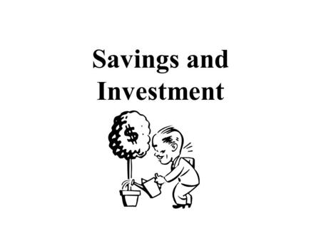 Savings and Investment. Should you Invest? Why do you come to school today? Besides having a burning desire to learn economics, you expect to get some.