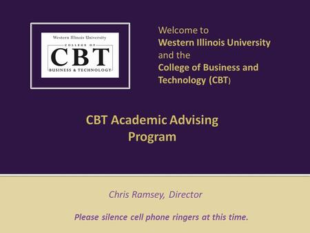 Chris Ramsey, Director Please silence cell phone ringers at this time. Welcome to Western Illinois University and the College of Business and Technology.