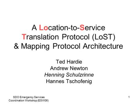 SDO Emergency Services Coordination Workshop (ESW06) 1 A Location-to-Service Translation Protocol (LoST) & Mapping Protocol Architecture Ted Hardie Andrew.