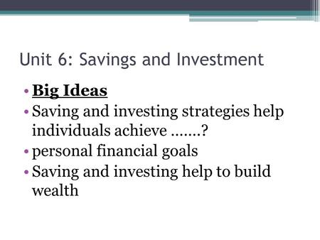 Unit 6: Savings and Investment Big Ideas Saving and investing strategies help individuals achieve …….? personal financial goals Saving and investing help.
