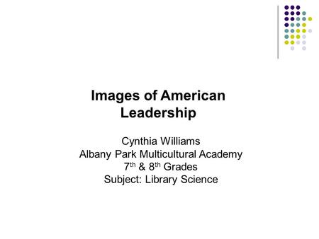 Cynthia Williams Albany Park Multicultural Academy 7 th & 8 th Grades Subject: Library Science Images of American Leadership.