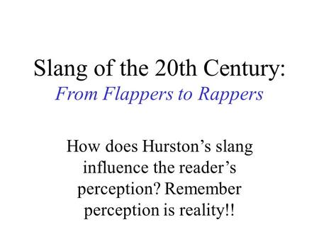 Slang of the 20th Century: From Flappers to Rappers How does Hurston's slang influence the reader's perception? Remember perception is reality!!