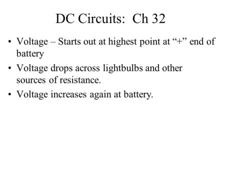 "DC <strong>Circuits</strong>: Ch 32 Voltage – Starts out at highest point at ""+"" end of battery Voltage drops across lightbulbs and other sources of resistance. Voltage."