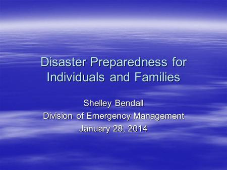 Disaster Preparedness for Individuals and Families Shelley Bendall Division of Emergency Management January 28, 2014.