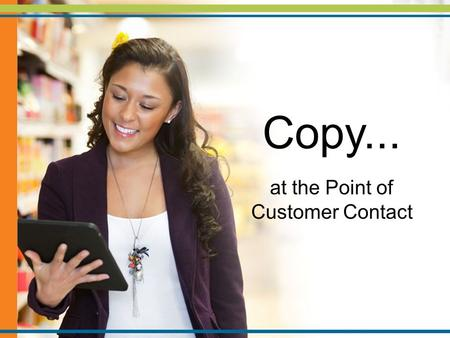 Copy... at the Point of Customer Contact. What Makes Great Copy.