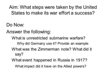 Aim: What steps were taken by the United States to make its war effort a success? Do Now: Answer the following: What is unrestricted submarine warfare?