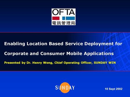 Enabling Location Based Service Deployment for Corporate and Consumer Mobile Applications Presented by Dr. Henry Wong, Chief Operating Officer, SUNDAY.