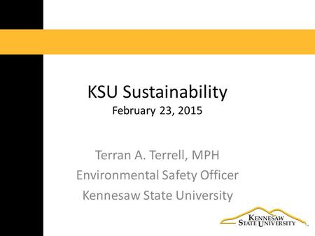 KSU Sustainability February 23, 2015 Terran A. Terrell, MPH Environmental Safety Officer Kennesaw State University.