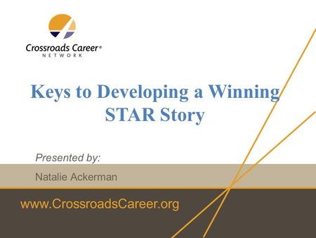 Www.CrossroadsCareer.org Keys to Developing a Winning STAR Story Presented by: Natalie Ackerman.