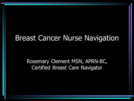 Breast Cancer Nurse Navigation Rosemary Clement MSN, APRN-BC, Certified Breast Care Navigator.