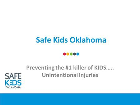 Safe Kids Oklahoma Preventing the #1 killer of KIDS….. Unintentional Injuries.