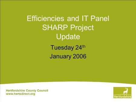 Efficiencies and IT Panel SHARP Project Update Tuesday 24 th January 2006 Hertfordshire County Council www.hertsdirect.org.