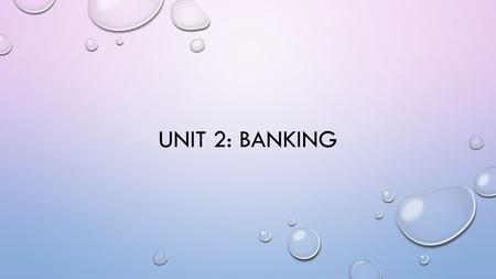 UNIT 2: BANKING. WHY DO YOU NEED A BANK? PURPOSE OF BANKS WHAT ARE SOME PURPOSES OF BANKS? LOANS DEPOSITORY MANAGE MONEY CREDIT.