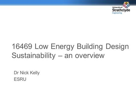 16469 Low Energy Building Design Sustainability – an overview Dr Nick Kelly ESRU.