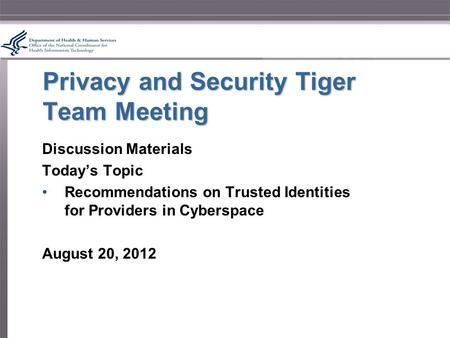 Privacy and Security Tiger Team Meeting Discussion Materials Today's Topic Recommendations on Trusted Identities for Providers in Cyberspace August 20,