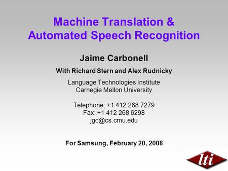 <strong>Machine</strong> <strong>Translation</strong> & Automated Speech Recognition Jaime Carbonell With Richard Stern and Alex Rudnicky Language Technologies Institute Carnegie Mellon.