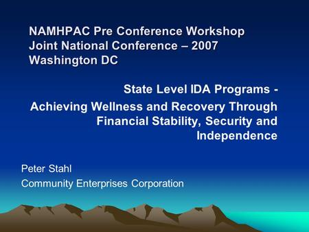 NAMHPAC Pre Conference Workshop Joint National Conference – 2007 Washington DC State Level IDA Programs - Achieving Wellness and Recovery Through Financial.