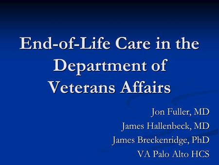 End-of-Life Care in the Department of Veterans Affairs Jon Fuller, MD James Hallenbeck, MD James Breckenridge, PhD VA Palo Alto HCS.