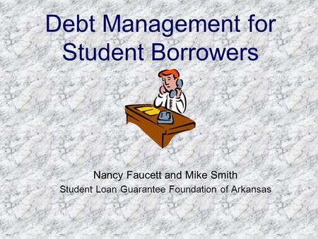 Debt Management for Student Borrowers Nancy Faucett and Mike Smith Student Loan Guarantee Foundation of Arkansas.