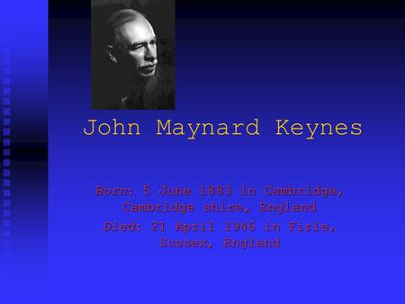 John Maynard Keynes Born: 5 June 1883 in Cambridge, Cambridge shire, England Died: 21 April 1946 in Firle, Sussex, England.