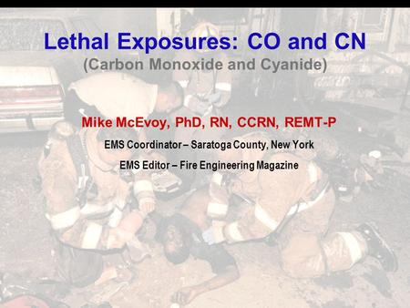 Lethal Exposures: CO and CN (Carbon Monoxide and Cyanide) Mike McEvoy, PhD, RN, CCRN, REMT-P EMS Coordinator – Saratoga County, New York EMS Editor – Fire.
