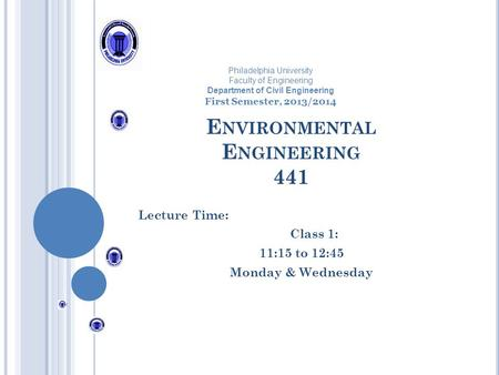 E NVIRONMENTAL E NGINEERING 441 Lecture Time: Class 1: 11:15 to 12:45 Monday & Wednesday Philadelphia University Faculty of Engineering Department of Civil.