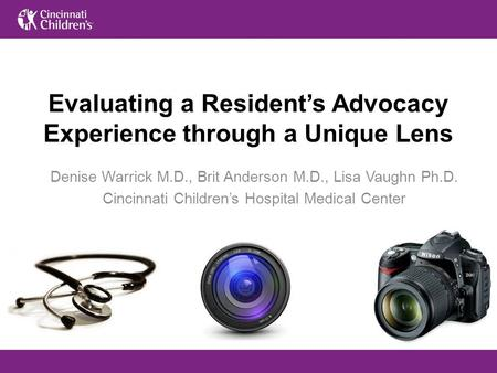 Evaluating a Resident's Advocacy Experience through a Unique Lens Denise Warrick M.D., Brit Anderson M.D., Lisa Vaughn Ph.D. Cincinnati Children's Hospital.