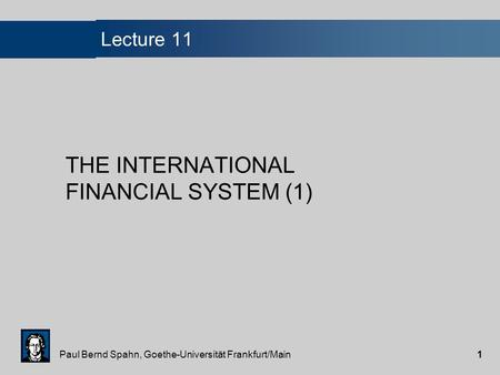 Paul Bernd Spahn, Goethe-Universität Frankfurt/Main1 Lecture 11 THE INTERNATIONAL FINANCIAL SYSTEM (1)