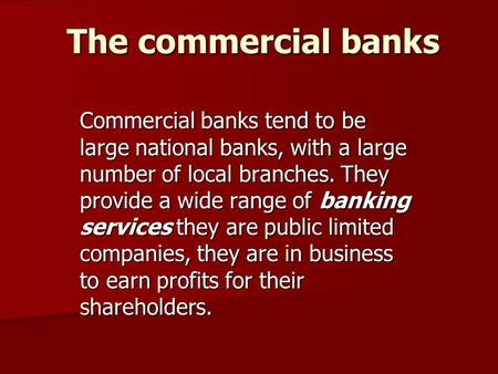 The commercial banks Commercial banks tend to be large national banks, with a large number of local branches. They provide a wide range of banking services.