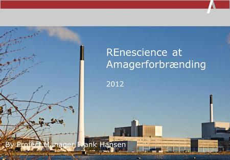 REnescience at Amagerforbrænding By Project Manager Frank Hansen 2012.