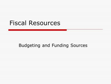 Fiscal Resources Budgeting and Funding Sources. The purpose of organization budgets is to:  Plan how funds will be used within a one year period.  Identify.