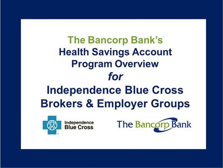 B Overview of The Bancorp Bank HSA Solution for Excellus The Bancorp Bank's Health Savings Account Program Overview for Independence Blue Cross Brokers.