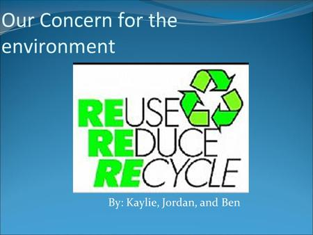 Our Concern for the environment By: Kaylie, Jordan, and Ben.