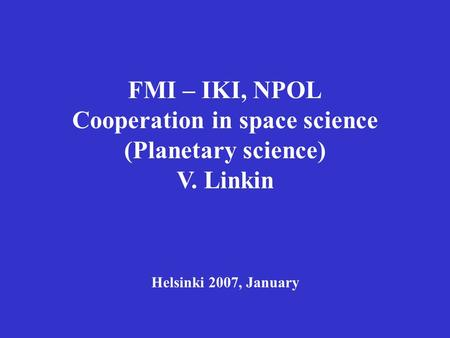 FMI – IKI, NPOL Cooperation in space science (Planetary science) V. Linkin Helsinki 2007, January.