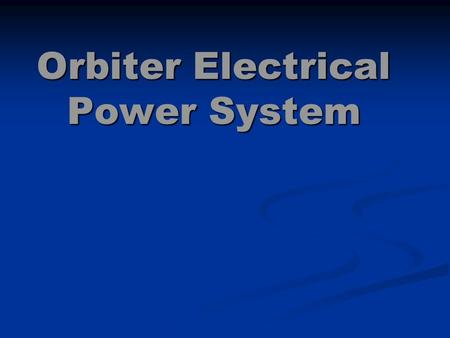 Orbiter Electrical Power System. Orbiter Electrical Power System (EPS) The electrical power system for the Orbiter was designed with <strong>three</strong> important goals.