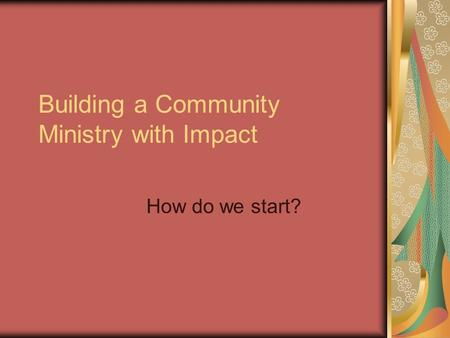 Building a Community Ministry with Impact How do we start?
