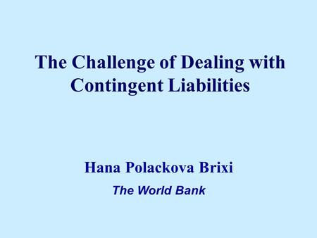 The Challenge of Dealing with Contingent Liabilities Hana Polackova Brixi The World Bank.