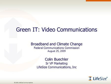 © 2009 LifeSize Communications. Green IT: Video Communications Broadband and Climate Change Federal Communications Commission August 25, 2009 Colin Buechler.