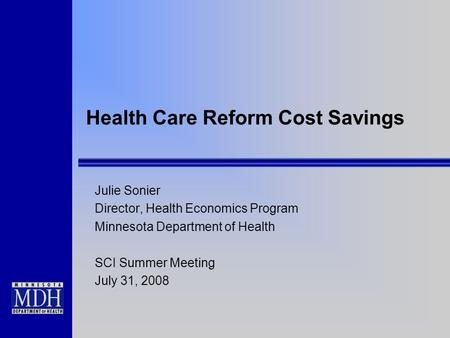 Health Care Reform Cost Savings Julie Sonier Director, Health Economics Program Minnesota Department of Health SCI Summer Meeting July 31, 2008.
