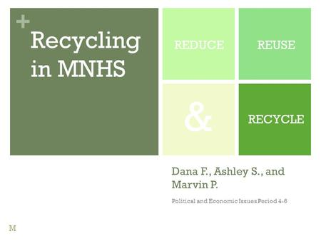 + Dana F., Ashley S., and Marvin P. Political and Economic Issues Period 4-6 REDUCEREUSE RECYCLE Recycling in MNHS & M.