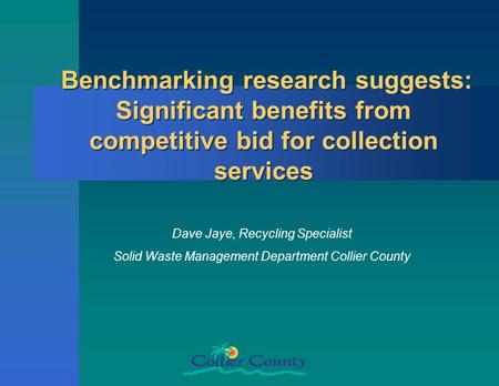 Benchmarking research suggests: Significant benefits from competitive bid for collection services Dave Jaye, Recycling Specialist Solid Waste Management.