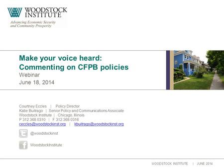 WOODSTOCK INSTITUTE | JUNE 2014 Webinar June 18, 2014 Make your voice heard: Commenting on CFPB policies Courtney Eccles | Policy Director Katie Buitrago.