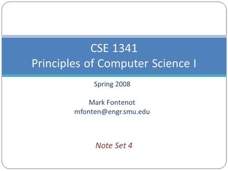 Spring 2008 Mark Fontenot CSE 1341 Principles of Computer Science I Note Set 4.