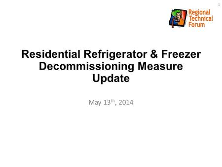 Residential Refrigerator & Freezer Decommissioning Measure Update May 13 th, 2014 1.
